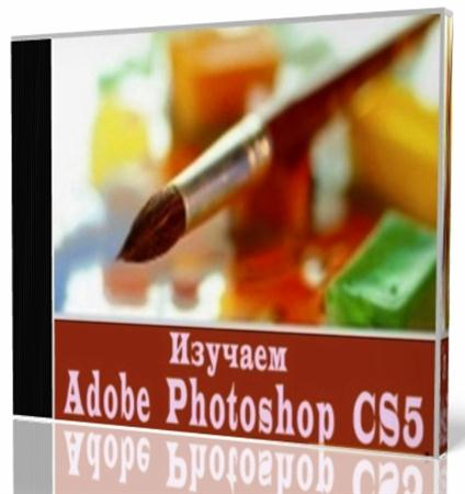 Изучаем Adobe Photoshop CS5. Обучающий видеокурс (2010)