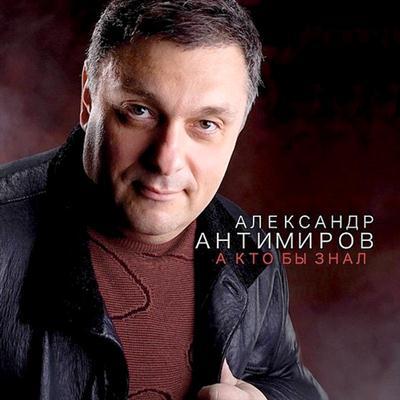Александр Антимиров - А кто бы знал (2011)