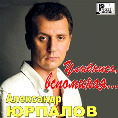 Александр Юрпалов - Улыбнись, вспоминая ... (2011)