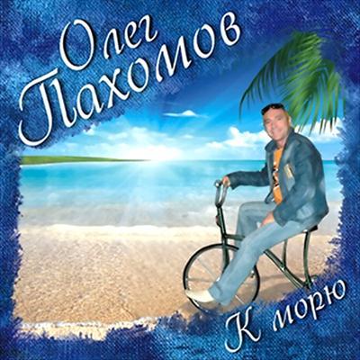 Олег Пахомов - К морю (2011)